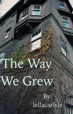 The Way We Grew by leilacarlyle