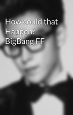 How could that Happen? BigBang FF by TOPs_girl