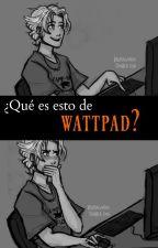 ¿Qué es esto de 'Wattpad'? by ValeVldz