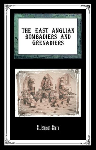 The East Anglian Bombardiers And Grenadiers by StephenJennisonSmith