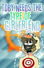 Toby Needs The Type Of Girlfriend by pitza-juzz