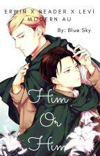 Him or Him| Erwin x Reader x Levi | Modern AU by XxInsane_FangirlxX