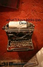 what?I have kinks too Dean by kayla-fanfik
