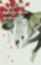 Sumisa de mi profesor. by LittleDragon26