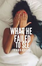 What He Failed To See ✔️ by ivankaross