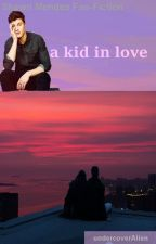 A kid in love (Shawn Mendes Fan-Fiction) by UndercoverAlien