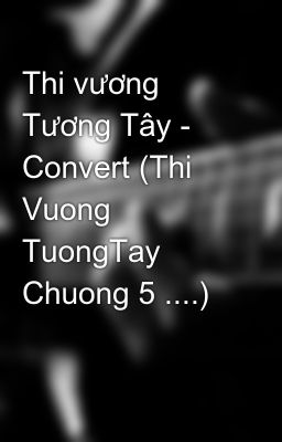 Thi vương Tương Tây - Convert (Thi Vuong TuongTay Chuong 5 ....)