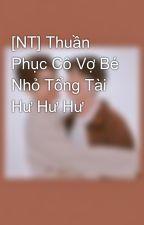 [NT] Thuần Phục Cô Vợ Bé Nhỏ Tổng Tài Hư Hư Hư by banhbeo0608