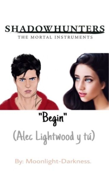"""Shadowhunters """"Begin""""(Alec Lightwood y tú)"""
