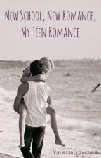 New School, New Romance, My Teen Romance. by VanessaFrancziaX