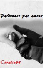 Pardonner par amour ? ( terminer) by coralie44