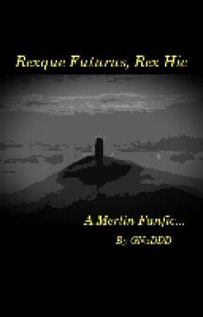 Rexque Futurus, Rex Hic (A Merlin Fanfic) by GNxDDD