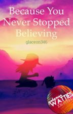 Because You Never Stopped Believing {2nd Place in Oneshot (PWA 2016)} by glaceon346