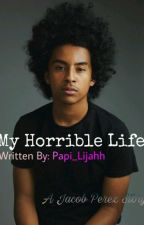 My Horrible Life (A Jacob Perez Love Story) (COMPLETED) by Pettiful_Princess