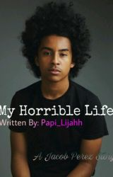 My Horrible Life (A Jacob Perez Love Story) (COMPLETED) by Papi_Lijahh