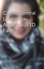 C.L.S.A. Central London Spy Academy (A 1D Fanfic) by NotoriouslyCurious