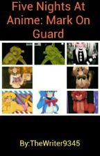 Five Nights At Anime: Mark On Guard by TheWriter9345