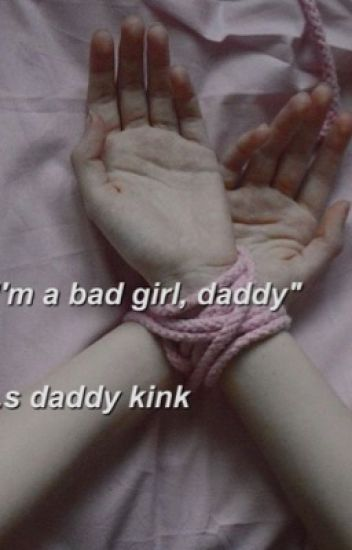 """I'm a bad girl, daddy"" h.s. daddy kink"
