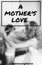 A Mother's Love #Wattys2016 by craziestamongtherest
