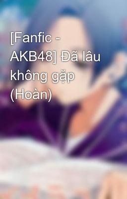 Đọc truyện [Fanfic - AKB48] Đã lâu không gặp (Hoàn)