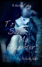 To Save My Daughter by Shattered_Violet