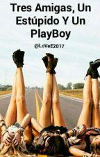 Tres Amigas, Un Estúpido Y Un PlayBoy by LoVeE2017