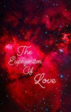 The Euphemism Of Love by steadyheart1234