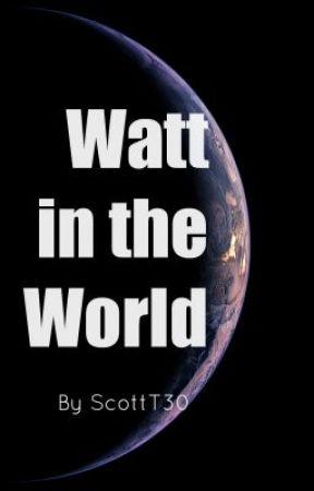 Watt in the World by ScottT30