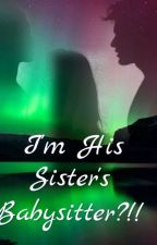I'm his sister's BABYSITTER?!!!( Revising And Editing) by bluemoonseyes