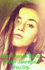 Best Friends Sister Taylor Jauregui/You G!p by 5hislife1329