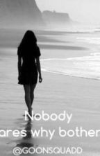 Nobody cares why bother? by GOONSQUADD