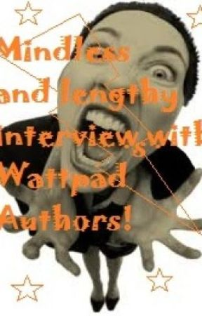 Mindless And lengthy Interviews with Wattpad Authors by nicolefreeman060