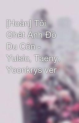 Tôi Ghét Anh Đồ Du Côn - Yulsic, Taeny, Yoonkrys ver.