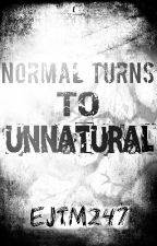 Normal Turns To Unnatural by EJTM247