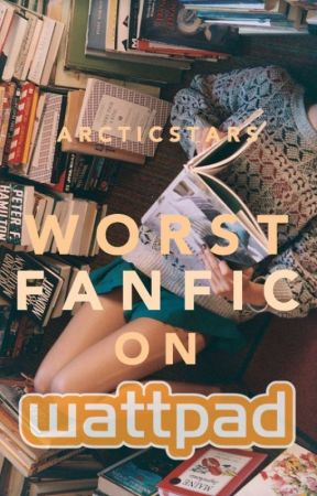 Worst Fanfic on Wattpad by arcticstars