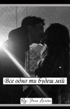 Все-одно ти будеш мій❤ by YanettaV14