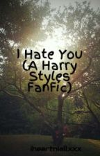 I Hate You (A Harry Styles Fanfic) by iheartniallxxx