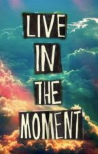 Live in the moment! by EmilyCallan9