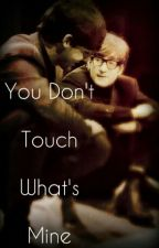 You Don't Touch What's Mine by CottonCandy90990