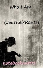 Who I Am (Journal/Rants) by notebooknut01