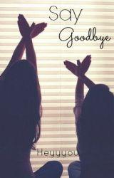 Say Goodbye by burnedgrace