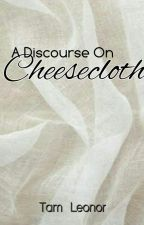 A Discourse On Cheesecloth by TamLeonor