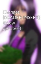 Changes {READER-INSERT} ((Slow updates)) by WayWindPrince