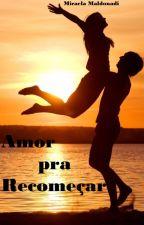 Amor pra Recomeçar (COMPLETO) by MicaelaMaldonadi