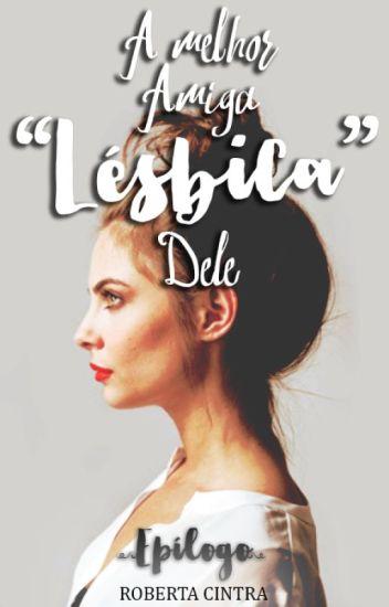 """EPÍLOGO - A Melhor Amiga """"Lésbica"""" Dele"""
