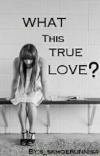What This True Love(?) by s_skhoerunnisa