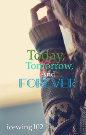 Today, Tomorrow, and Forever  (Not Edited Version) by icewing102