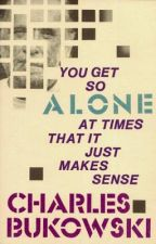 Charles Bukowski - you get so alone at times that it just makes sense by 4-03am