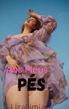 Aos Meus Pés (Completo) by LizaLimiar