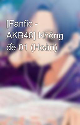 Đọc truyện [Fanfic - AKB48] Không đề 01 (Hoàn)